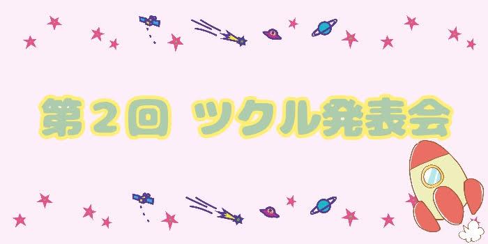 第2回☆ツクル発表会☆