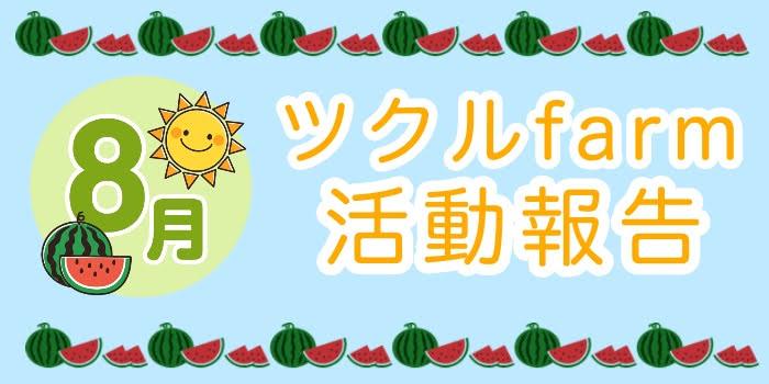 8月☆ツクルfarmの活動報告