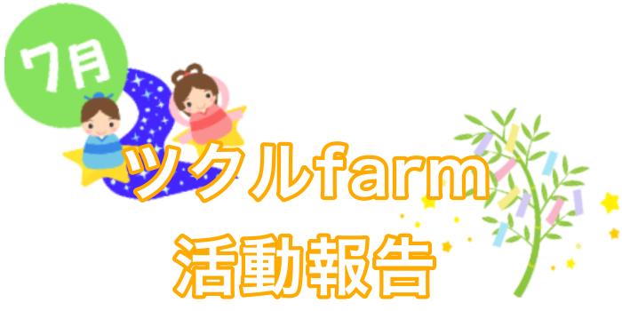 7月☆ツクルfarm活動報告